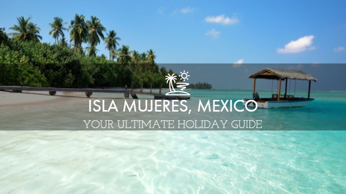 Isla Mujeres, Mexico - Everything You Need To Know For A Perfect Holiday