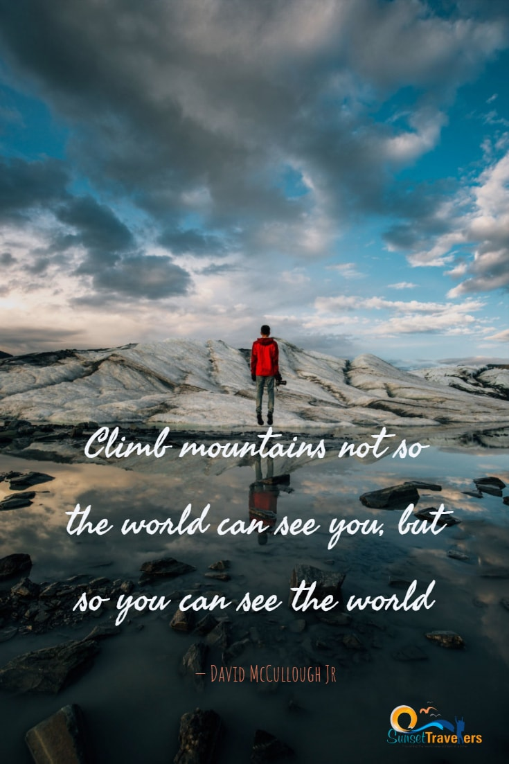 Best Travel Quotes - 'Climb mountains not so the world can see you, but so you can see the world.' - David McCullough Jr.