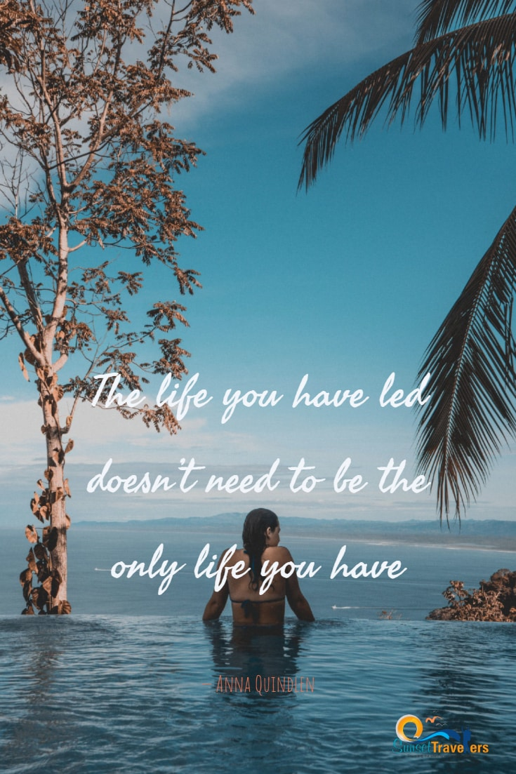 Inspiratinal Quotes To Motivate You To Go And Explore The World - 'The life you have led doesn't need to be the only life you have.' - Anna Quindlen