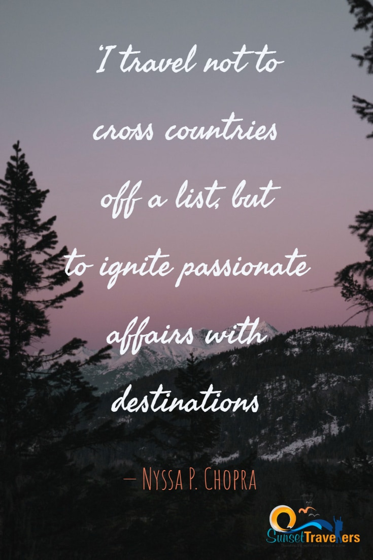 'I travel not to cross countries off a list, but to ignite passionate affairs with destinations. - Nyssa P. Chopra