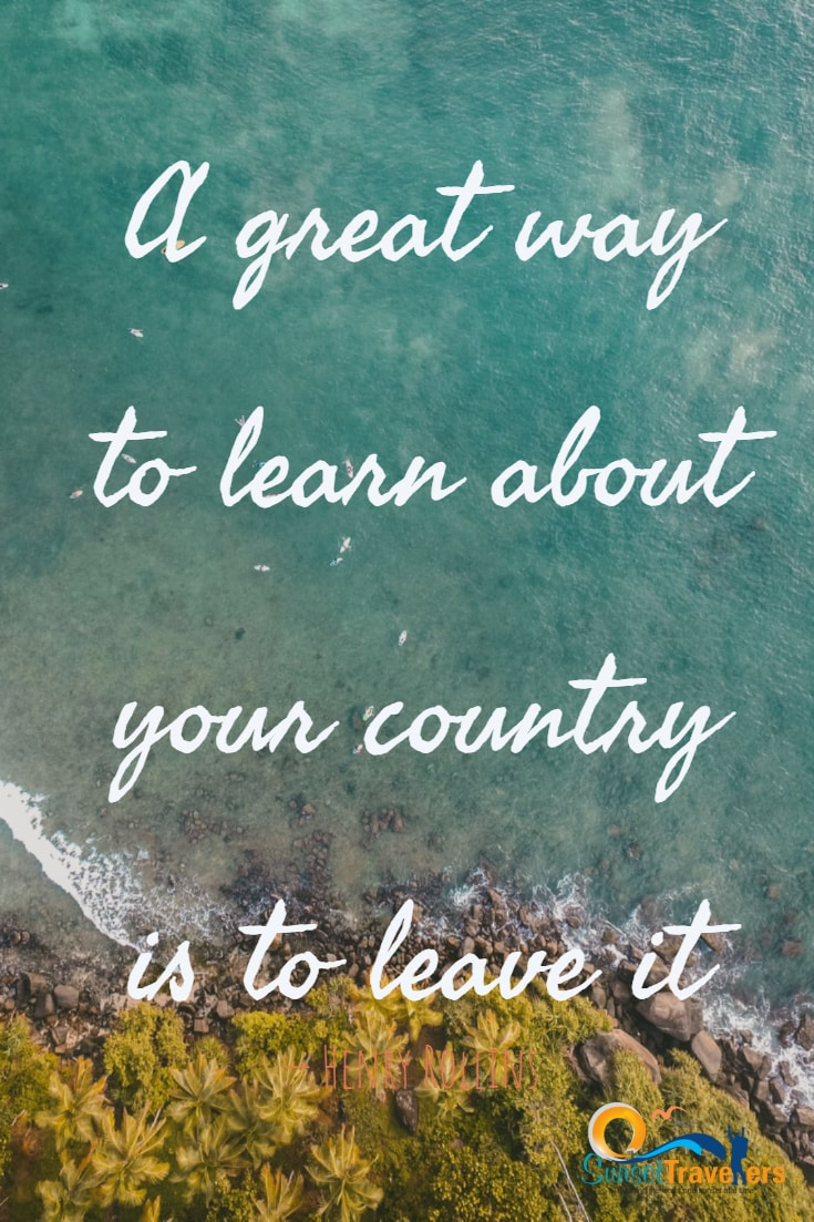 A great way to learn about your country is to leave it. - Henry Rollins