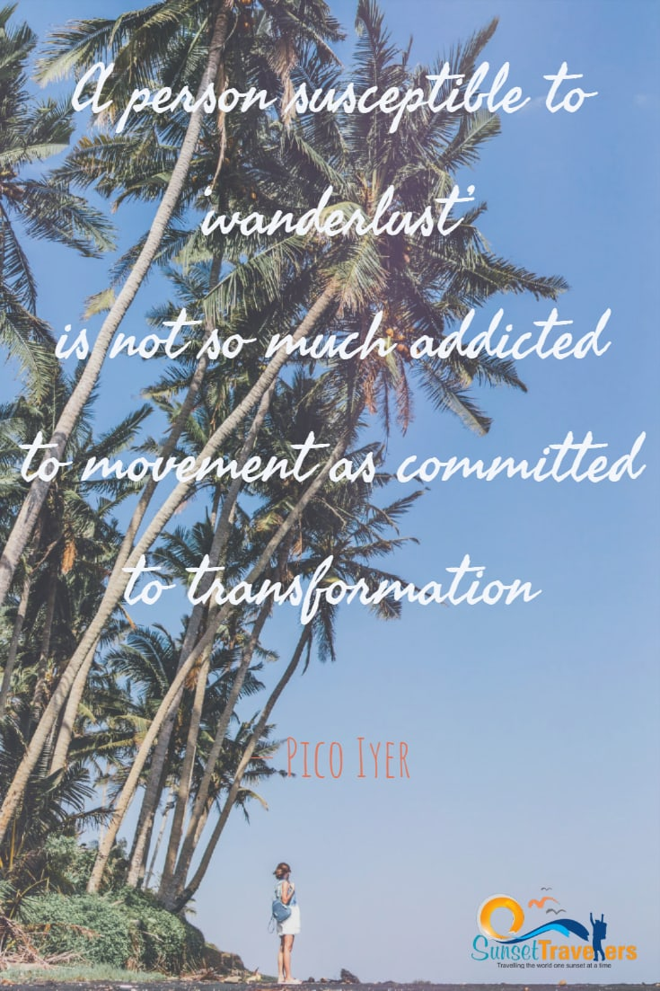 A person susceptible to 'wanderlust' is not so much addicted to movement as committed to transformation. – Pico Iyer