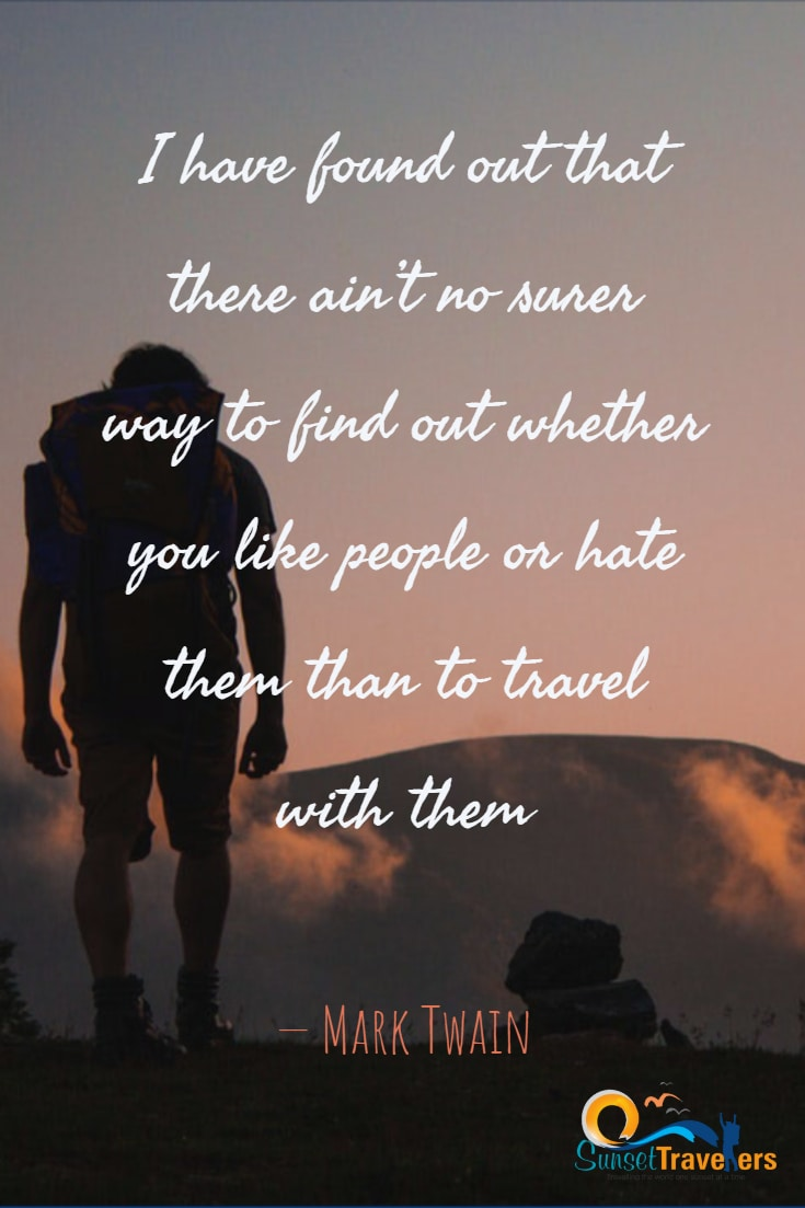 Ispirational quotes to live your life to the fullest. - I have found out that there ain't no surer way to find out whether you like people or hate them than to travel with them.- Mark Twain