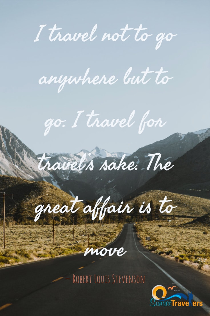 I travel not to go anywhere, but to go. I travel for travel's sake. The great affair is to move. - Robert Louis Stevenson