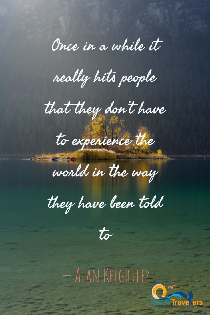 Once in a while it really hits people that they don't have to experience the world in the way they have been told to. - Alan Keightle