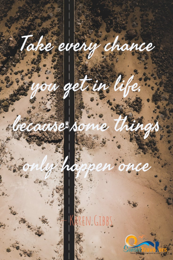 Take every chance you get in life, because some things only happen once. - Karen Gibbs