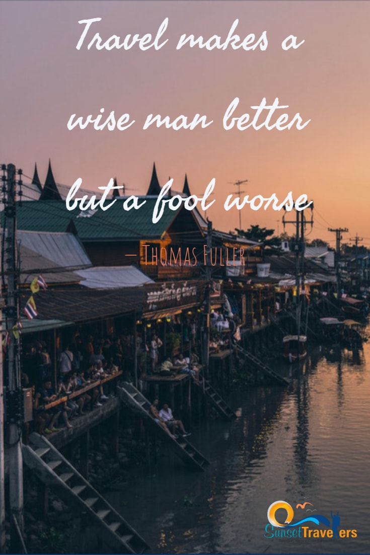 Travel makes a wise man better but a fool worse. – Thomas Fuller