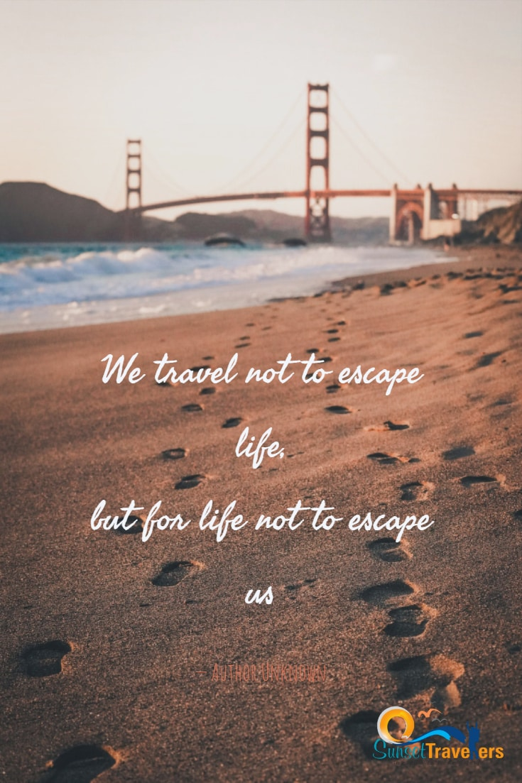 We travel not to escape life, but for life not to escape us. - Author Unknown