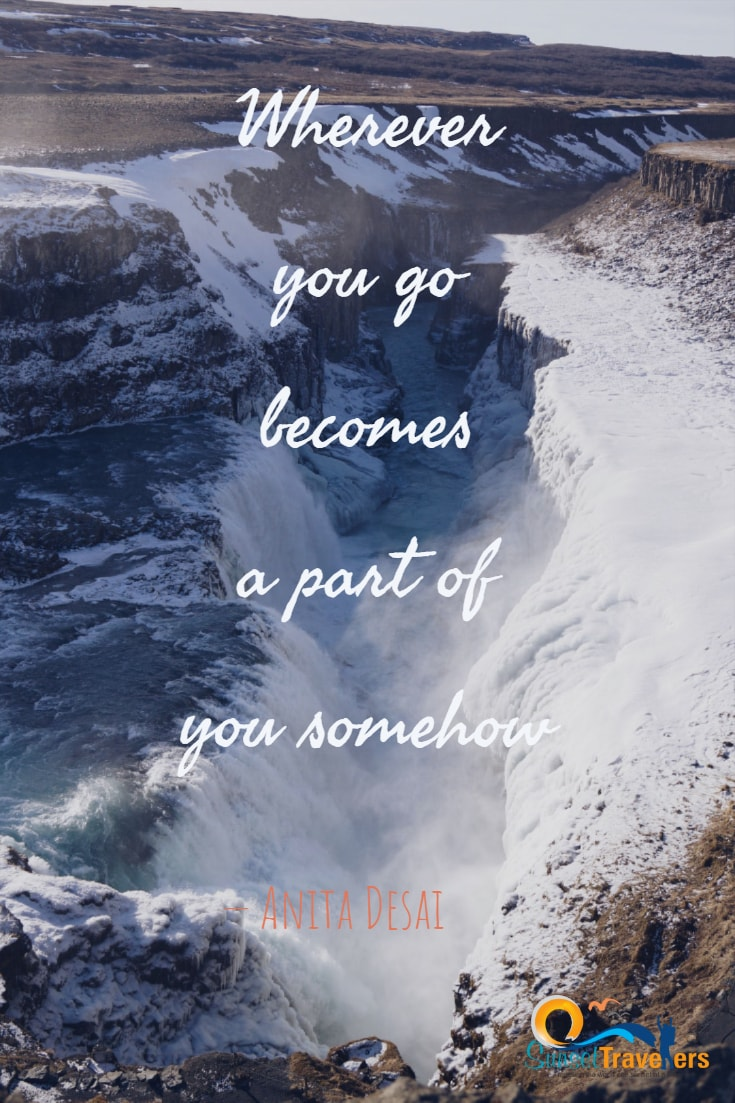 Wherever you go becomes a part of you somehow.- Anita Desai